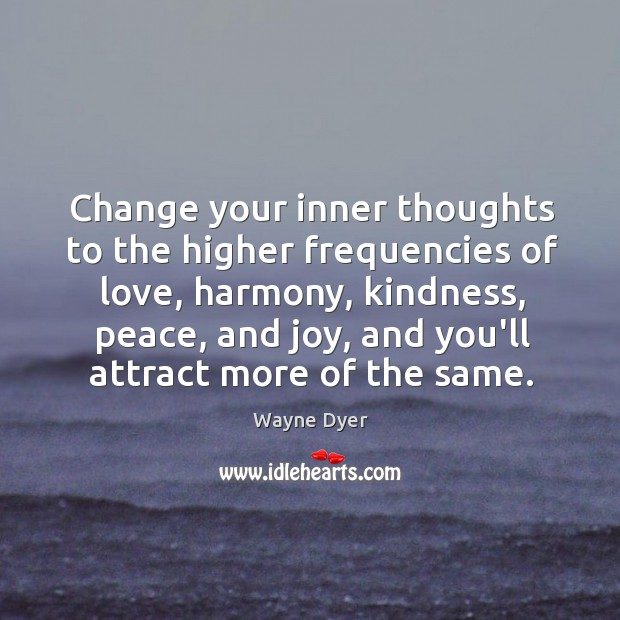 Change your inner thoughts to the higher frequencies of love, harmony, kindness, Image