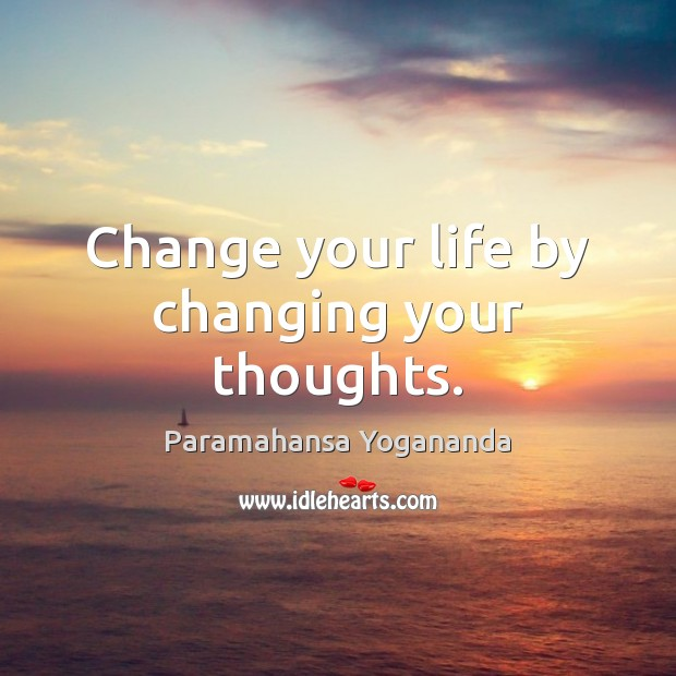 Change your life by changing your thoughts. Paramahansa Yogananda Picture Quote