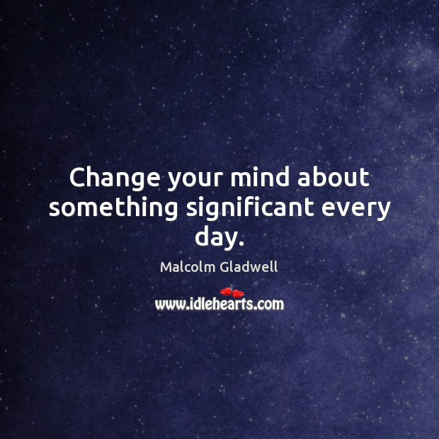 Change your mind about something significant every day. Malcolm Gladwell Picture Quote