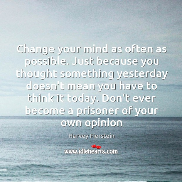 Change your mind as often as possible. Just because you thought something Harvey Fierstein Picture Quote