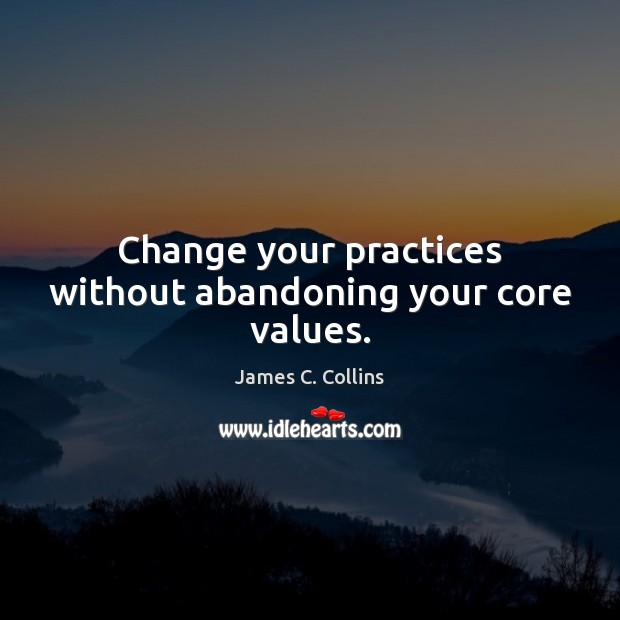 Change your practices without abandoning your core values. James C. Collins Picture Quote