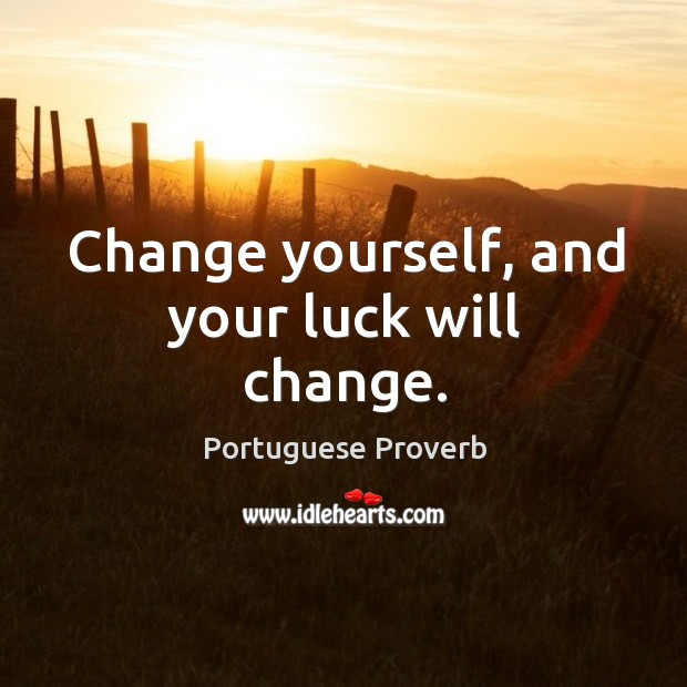 Change yourself, and your luck will change. Portuguese Proverbs Image