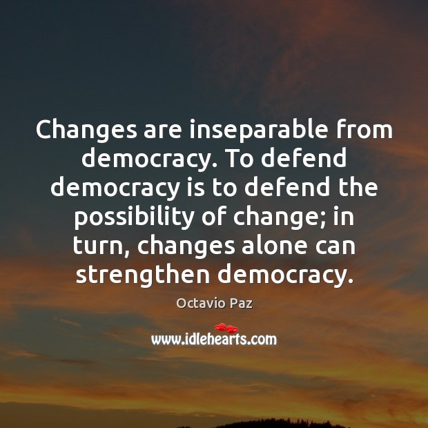 Changes are inseparable from democracy. To defend democracy is to defend the Octavio Paz Picture Quote