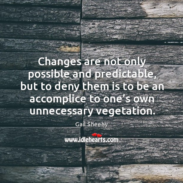Changes are not only possible and predictable, but to deny Image