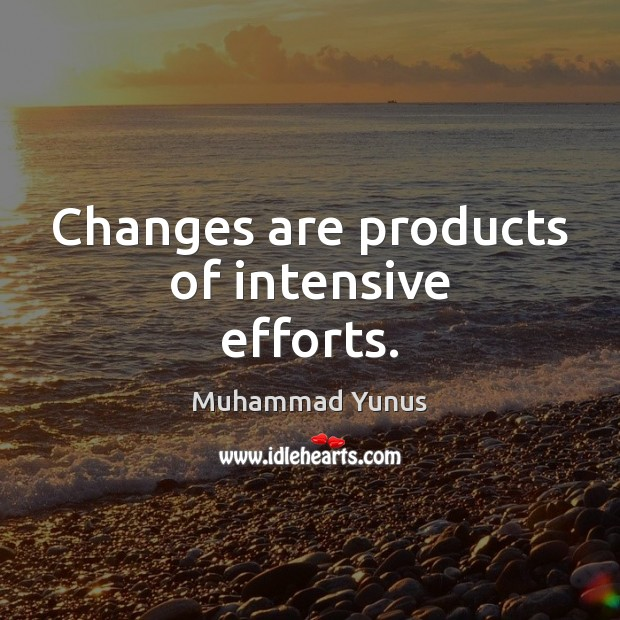 Changes are products of intensive efforts. Muhammad Yunus Picture Quote