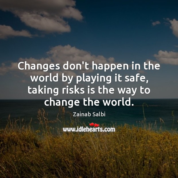 Changes don't happen in the world by playing it safe, taking risks Image