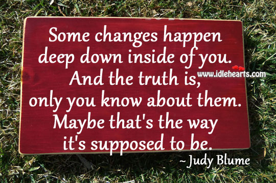 Some changes happen deep down inside of you. Truth Quotes Image