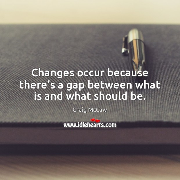 Changes occur because there's a gap between what is and what should be. Image