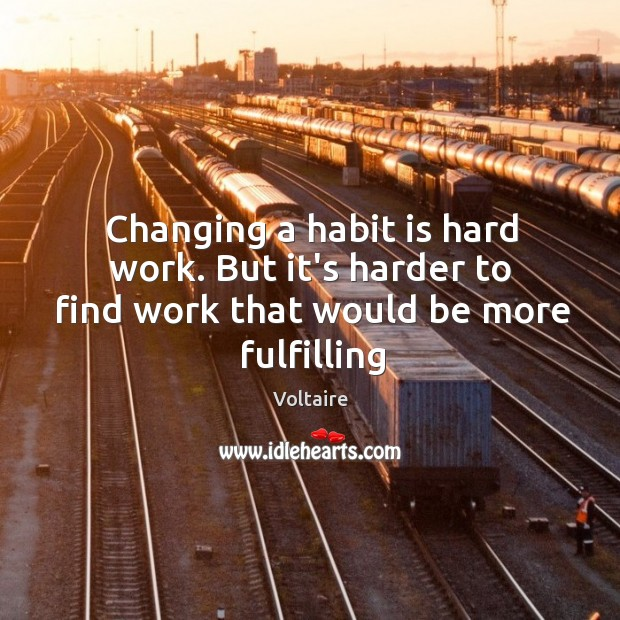 Image, Changing a habit is hard work. But it's harder to find work that would be more fulfilling