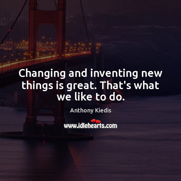 Changing and inventing new things is great. That's what we like to do. Anthony Kiedis Picture Quote