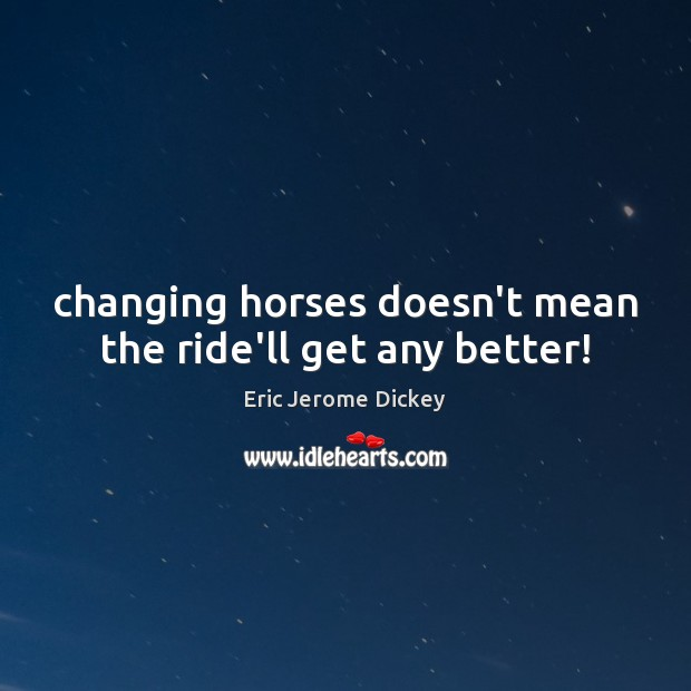 Changing horses doesn't mean the ride'll get any better! Image