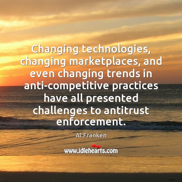 Image, Changing technologies, changing marketplaces, and even changing trends in anti-competitive practices have
