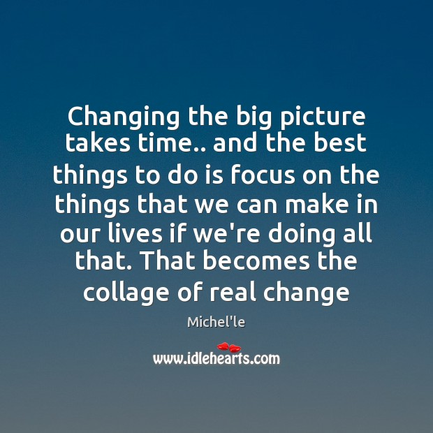Changing the big picture takes time.. and the best things to do Michel'le Picture Quote