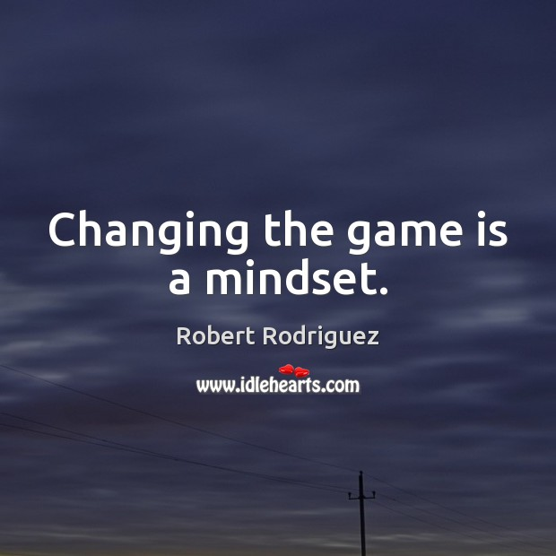 Changing the game is a mindset. Robert Rodriguez Picture Quote