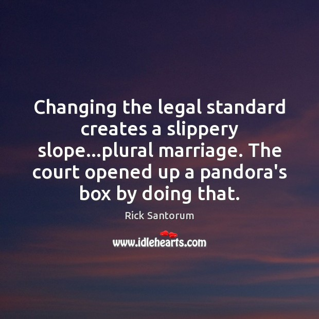 Changing the legal standard creates a slippery slope…plural marriage. The court Rick Santorum Picture Quote
