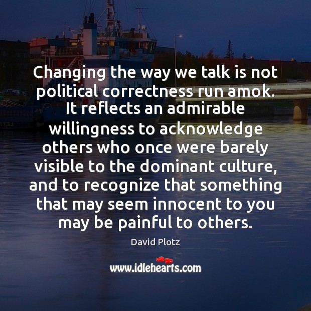 Changing the way we talk is not political correctness run amok. It David Plotz Picture Quote