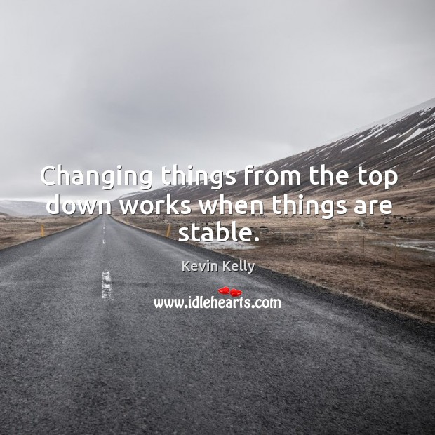 Changing things from the top down works when things are stable. Kevin Kelly Picture Quote