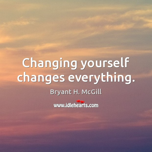 Changing yourself changes everything. Image