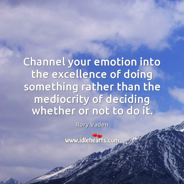 Image, Channel your emotion into the excellence of doing something rather than the