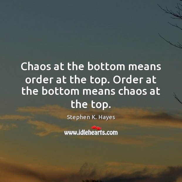 Chaos at the bottom means order at the top. Order at the bottom means chaos at the top. Image