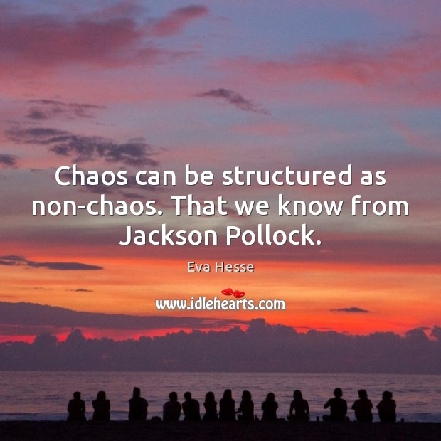 Chaos can be structured as non-chaos. That we know from Jackson Pollock. Eva Hesse Picture Quote