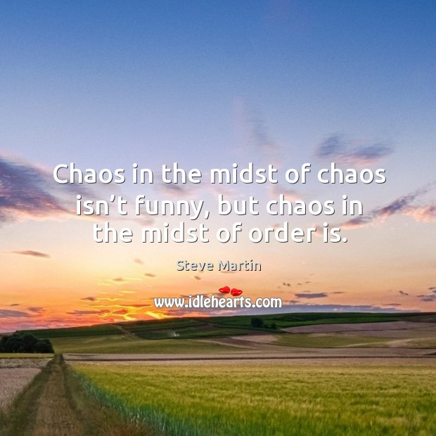 Chaos in the midst of chaos isn't funny, but chaos in the midst of order is. Image