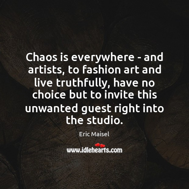 Chaos is everywhere – and artists, to fashion art and live truthfully, Image