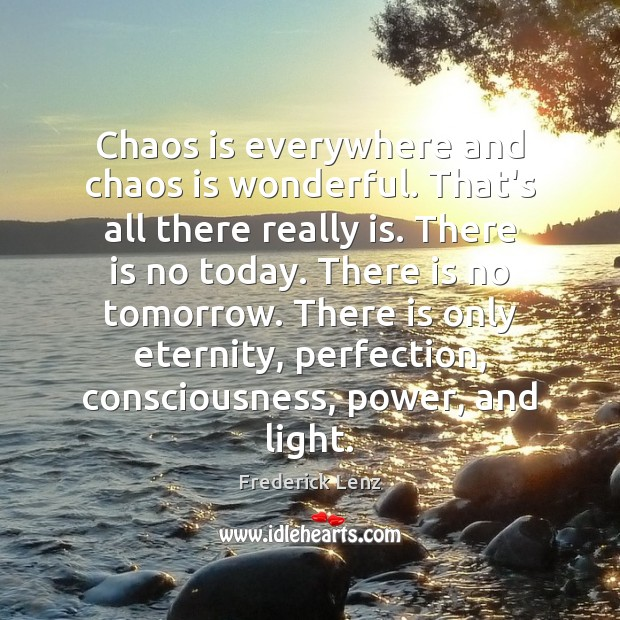 Chaos is everywhere and chaos is wonderful. That's all there really is. Image