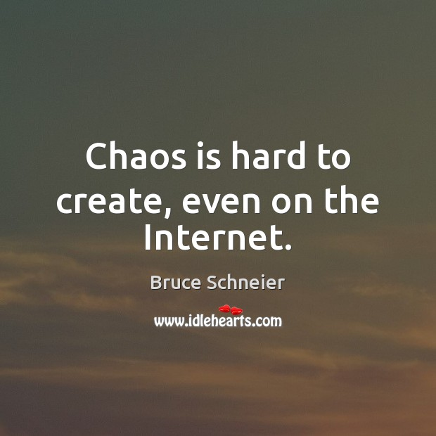 Image, Chaos is hard to create, even on the Internet.