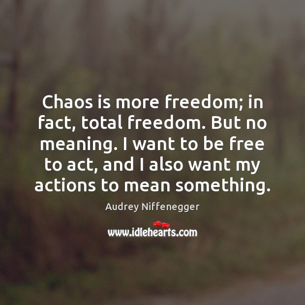 Image, Chaos is more freedom; in fact, total freedom. But no meaning. I