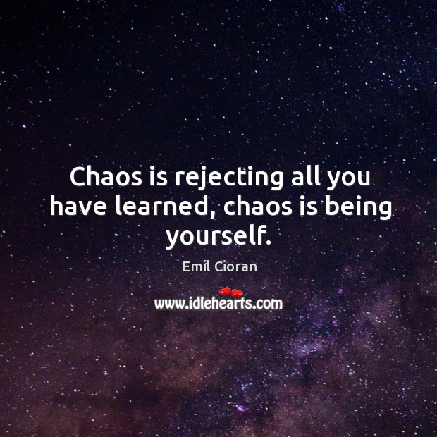 Chaos is rejecting all you have learned, chaos is being yourself. Emil Cioran Picture Quote