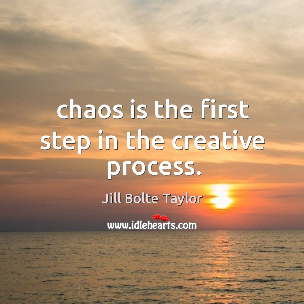 Chaos is the first step in the creative process. Image