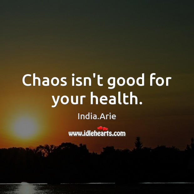 Chaos isn't good for your health. India.Arie Picture Quote