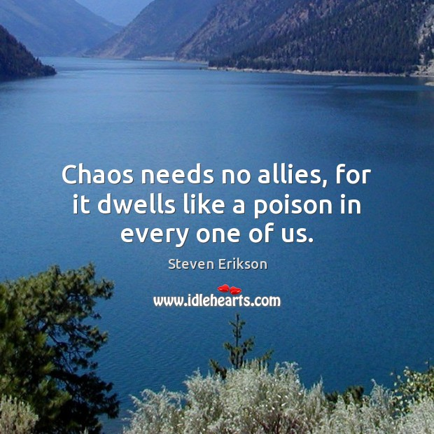 Chaos needs no allies, for it dwells like a poison in every one of us. Image