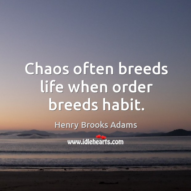 Image, Chaos often breeds life when order breeds habit.