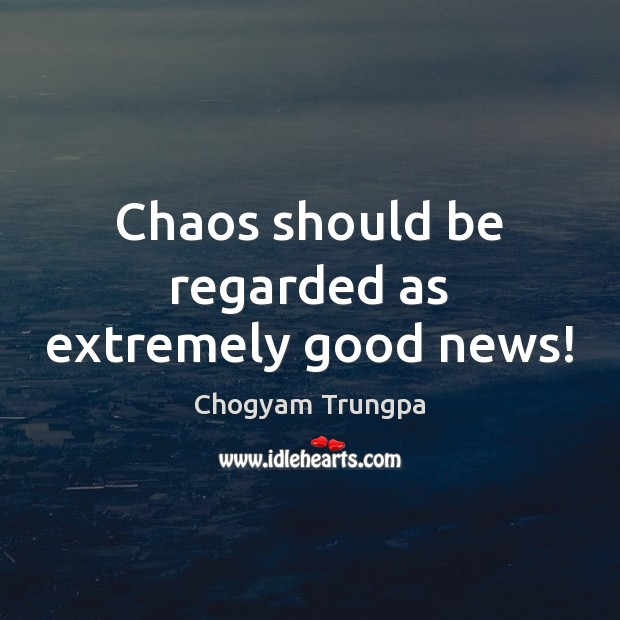 Chaos should be regarded as extremely good news! Chogyam Trungpa Picture Quote