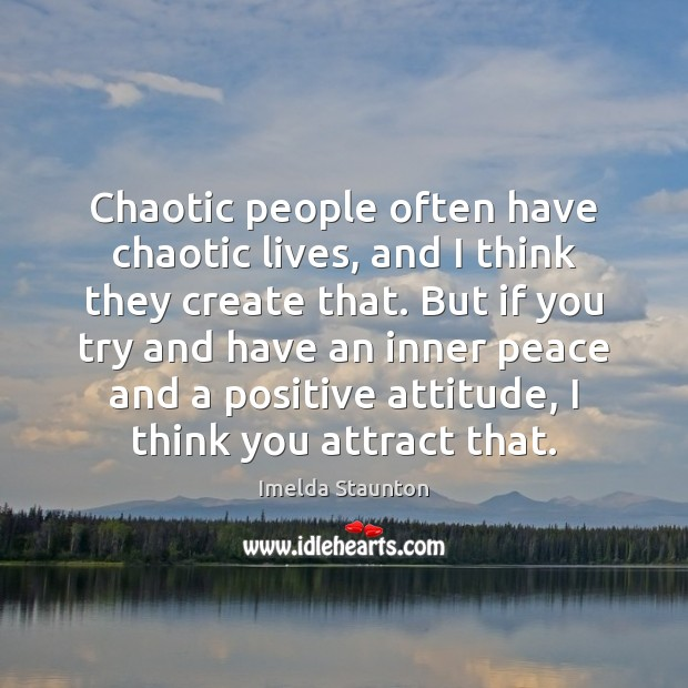 Chaotic people often have chaotic lives, and I think they create that. Positive Attitude Quotes Image