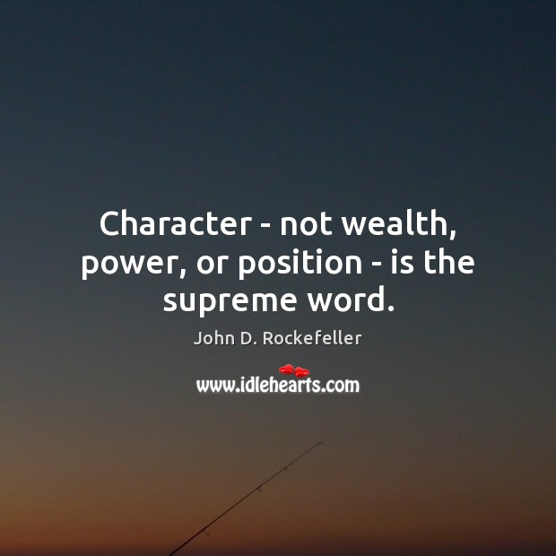 Image, Character – not wealth, power, or position – is the supreme word.