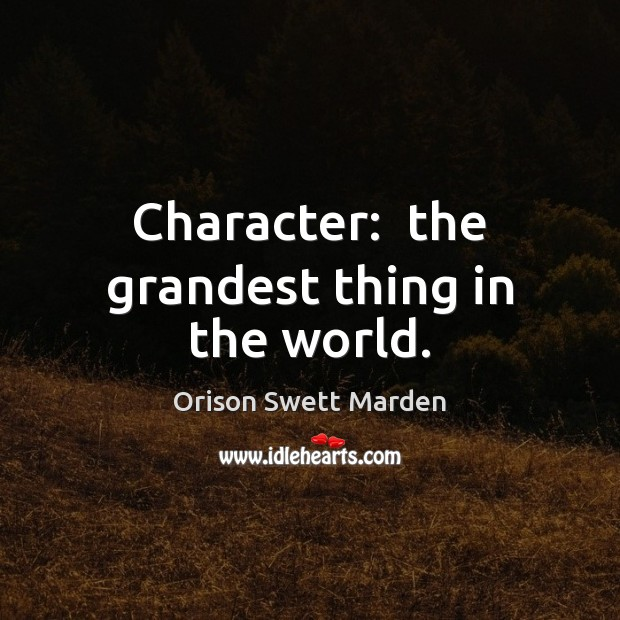 Character:  the grandest thing in the world. Orison Swett Marden Picture Quote
