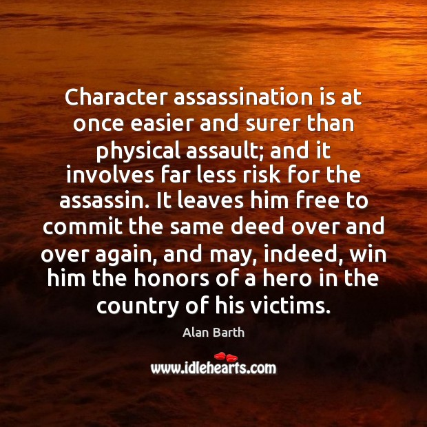 Character assassination is at once easier and surer than physical assault; and Image