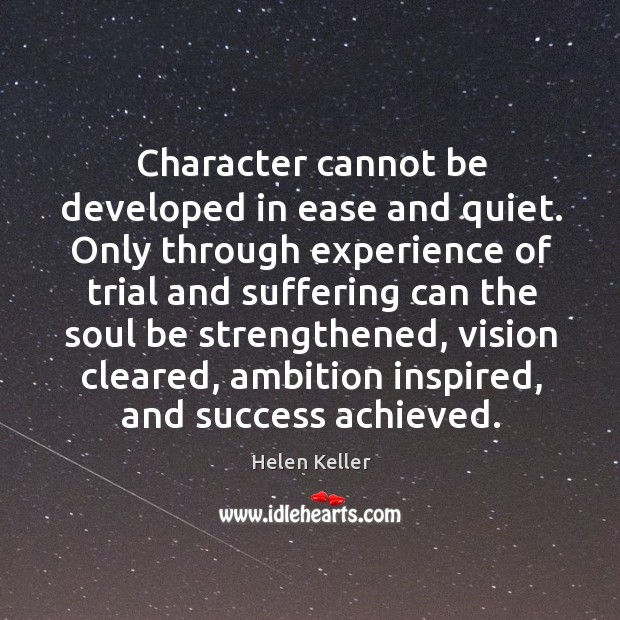 Image, Character cannot be developed in ease and quiet. Only through experience of trial and
