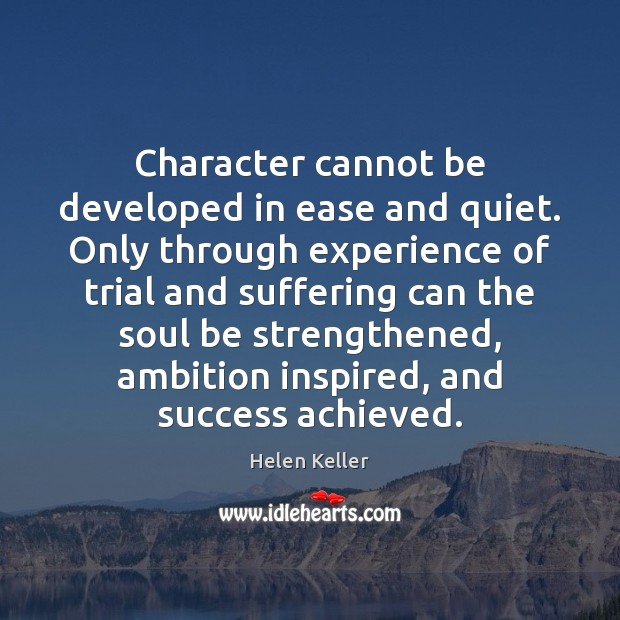 Image, Character cannot be developed in ease and quiet. Only through experience of