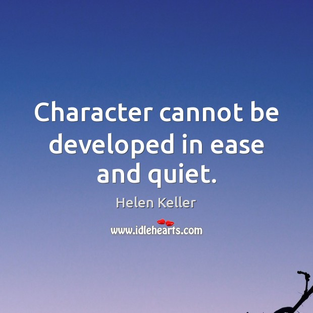 Image, Character cannot be developed in ease and quiet.