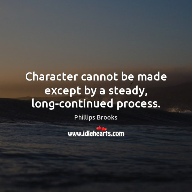Character cannot be made except by a steady, long-continued process. Phillips Brooks Picture Quote