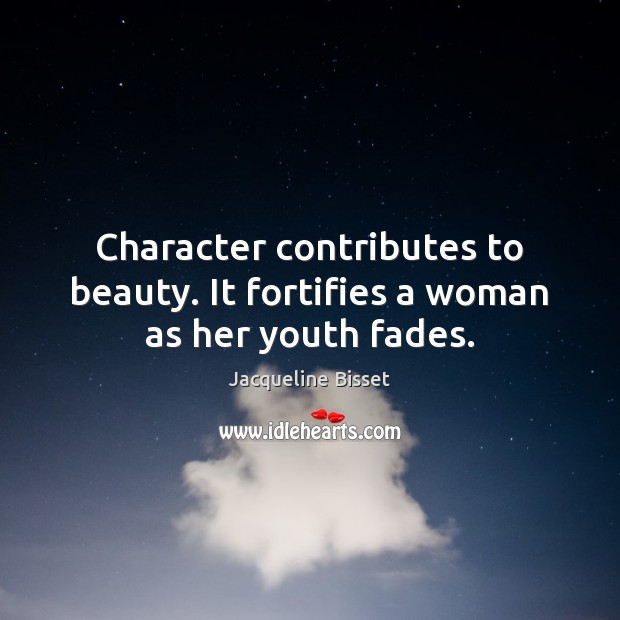 Image, Character contributes to beauty. It fortifies a woman as her youth fades.