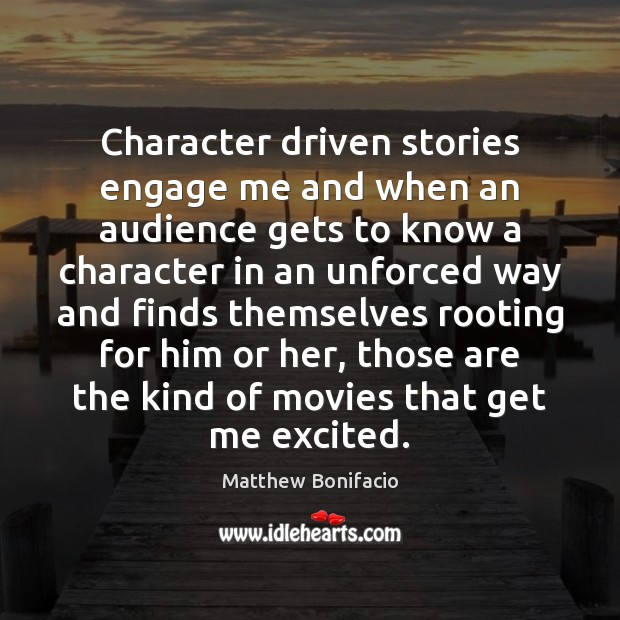 Character driven stories engage me and when an audience gets to know Image