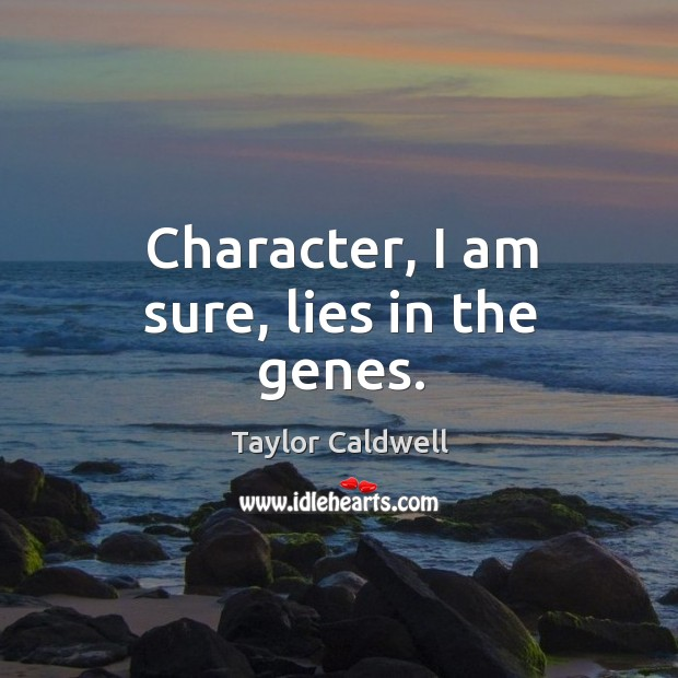 Character, I am sure, lies in the genes. Taylor Caldwell Picture Quote