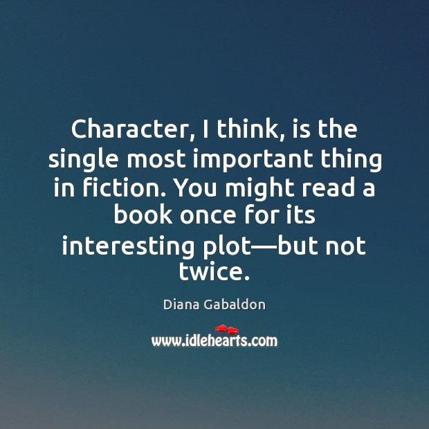 Image, Character, I think, is the single most important thing in fiction. You