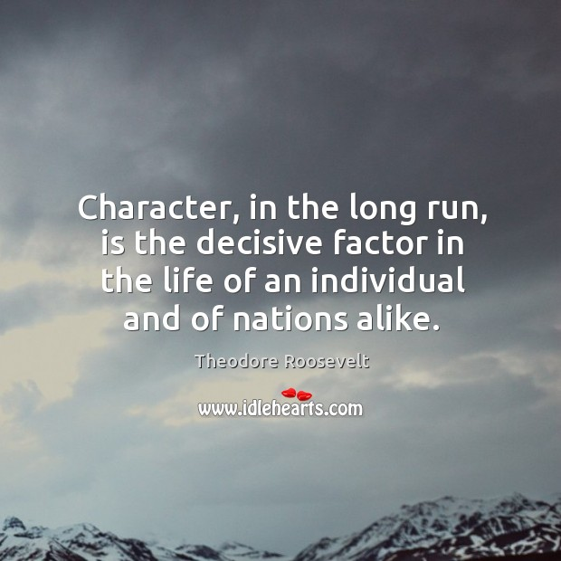 Image, Character, in the long run, is the decisive factor in the life of an individual and of nations alike.