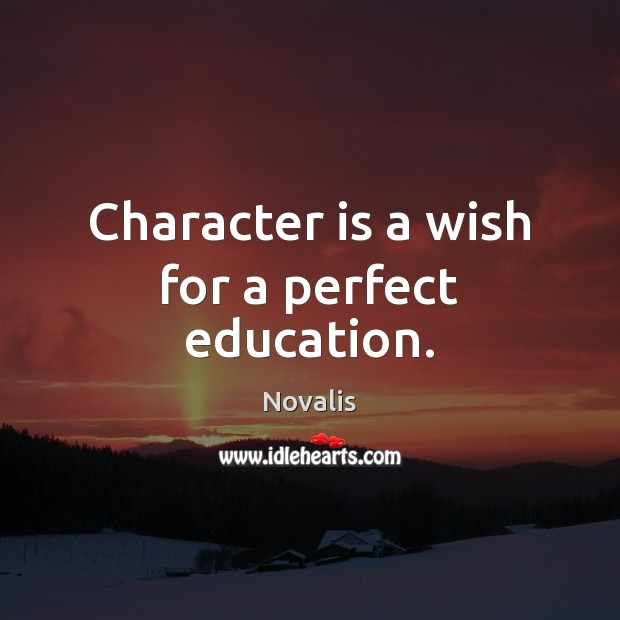 Character is a wish for a perfect education. Novalis Picture Quote